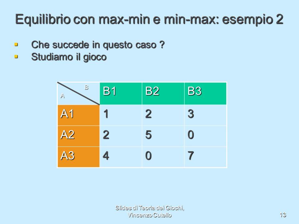 Slides di Teoria dei Giochi, Vincenzo Cutello13 Equilibrio con max-min e min-max: esempio 2 Che succede in questo caso ? Che succede in questo caso ?