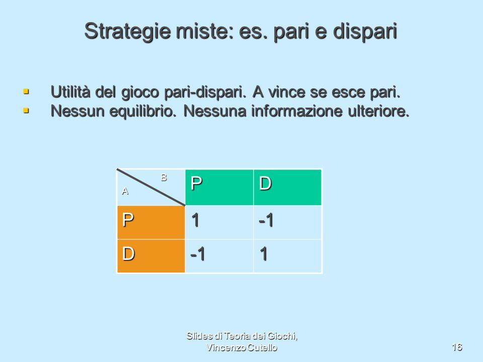 Slides di Teoria dei Giochi, Vincenzo Cutello16 Strategie miste: es. pari e dispari Utilità del gioco pari-dispari. A vince se esce pari. Utilità del
