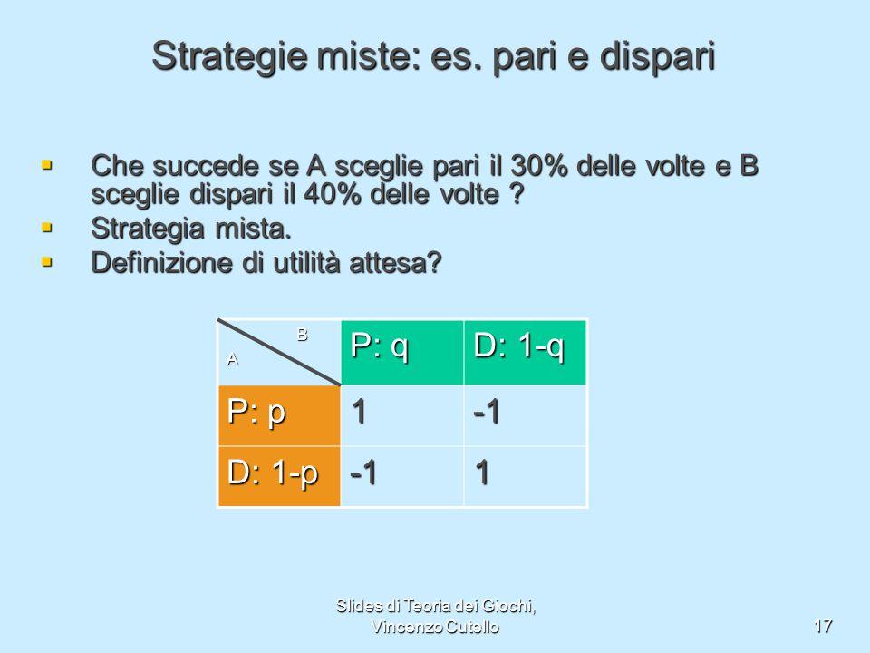 Slides di Teoria dei Giochi, Vincenzo Cutello17 Strategie miste: es. pari e dispari Che succede se A sceglie pari il 30% delle volte e B sceglie dispa