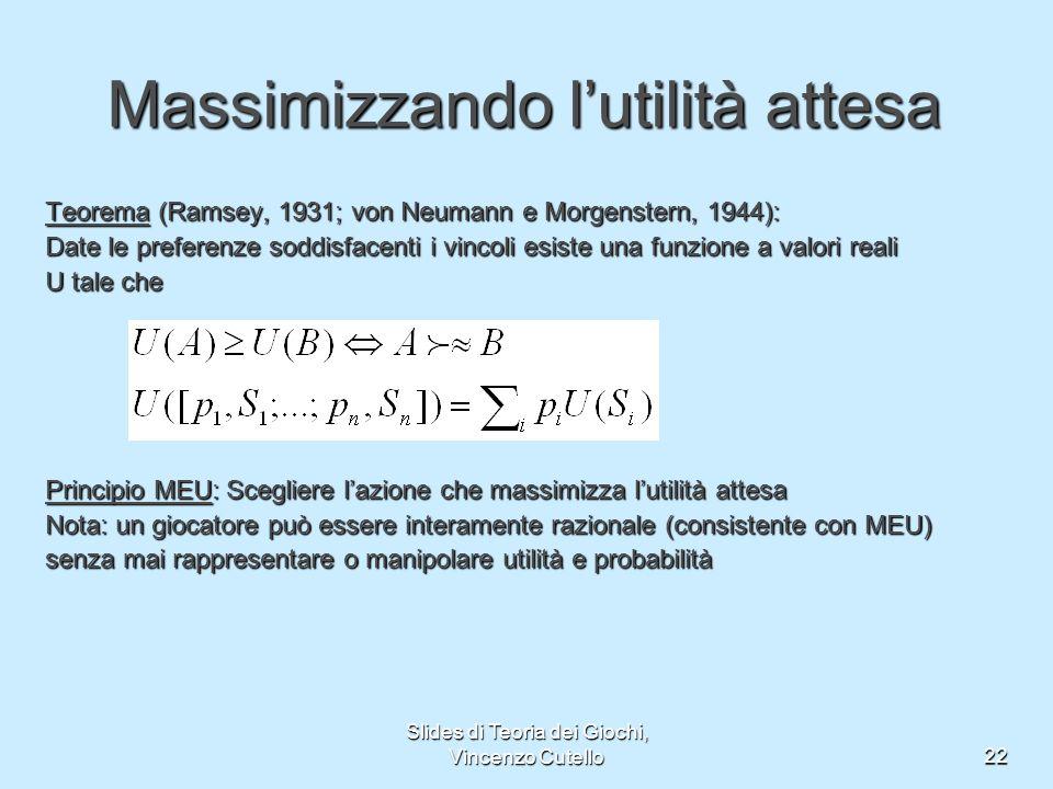 Slides di Teoria dei Giochi, Vincenzo Cutello22 Massimizzando lutilità attesa Teorema (Ramsey, 1931; von Neumann e Morgenstern, 1944): Date le prefere