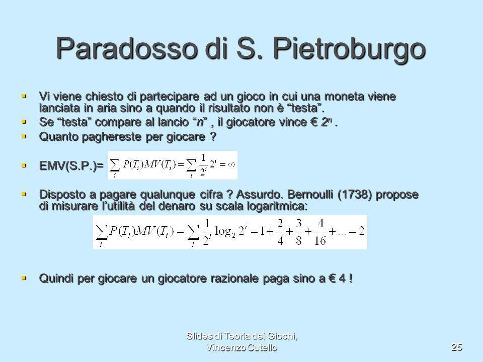Slides di Teoria dei Giochi, Vincenzo Cutello25 Paradosso di S. Pietroburgo Vi viene chiesto di partecipare ad un gioco in cui una moneta viene lancia