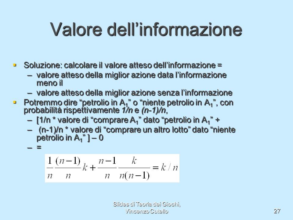 Slides di Teoria dei Giochi, Vincenzo Cutello27 Valore dellinformazione Soluzione: calcolare il valore atteso dellinformazione = Soluzione: calcolare