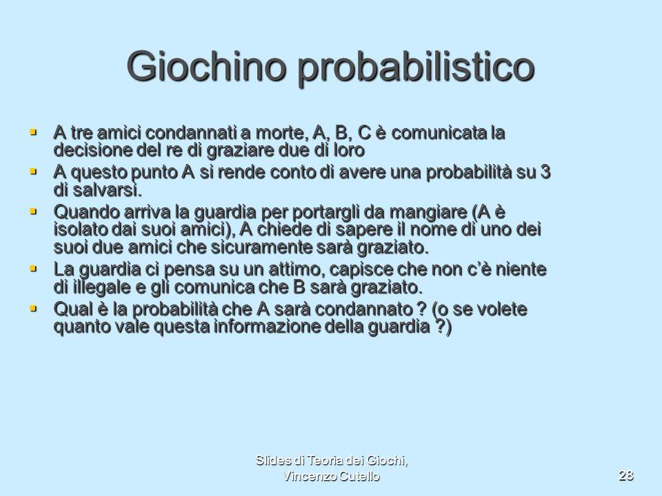 Slides di Teoria dei Giochi, Vincenzo Cutello28 Giochino probabilistico A tre amici condannati a morte, A, B, C è comunicata la decisione del re di gr