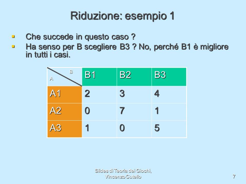 Slides di Teoria dei Giochi, Vincenzo Cutello7 Riduzione: esempio 1 Che succede in questo caso ? Che succede in questo caso ? Ha senso per B scegliere
