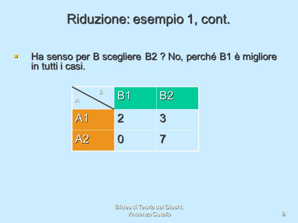 Slides di Teoria dei Giochi, Vincenzo Cutello9 Riduzione: esempio 1, cont. Ha senso per B scegliere B2 ? No, perché B1 è migliore in tutti i casi. Ha