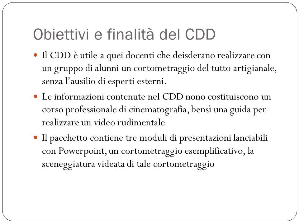 Obiettivi e finalità del CDD Il CDD è utile a quei docenti che deisderano realizzare con un gruppo di alunni un cortometraggio del tutto artigianale, senza lausilio di esperti esterni.