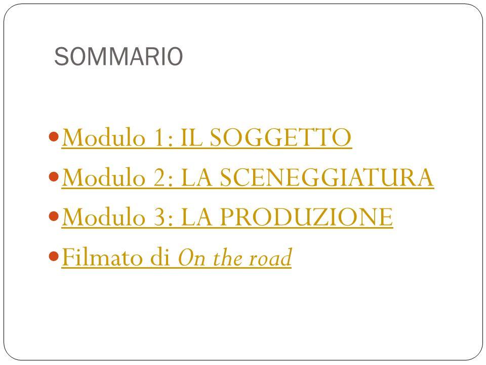 SOMMARIO Modulo 1: IL SOGGETTO Modulo 2: LA SCENEGGIATURA Modulo 3: LA PRODUZIONE Filmato di On the road Filmato di On the road