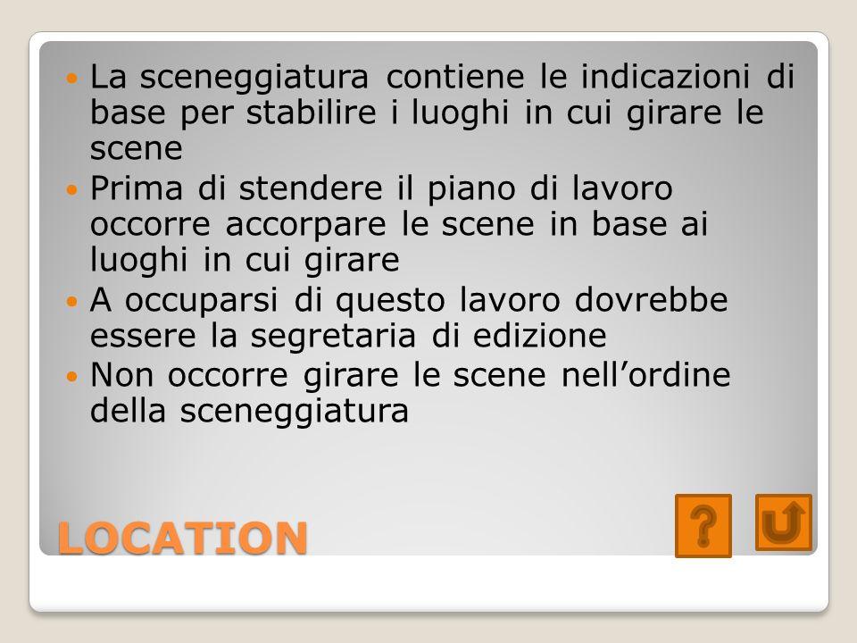 LOCATION La sceneggiatura contiene le indicazioni di base per stabilire i luoghi in cui girare le scene Prima di stendere il piano di lavoro occorre a