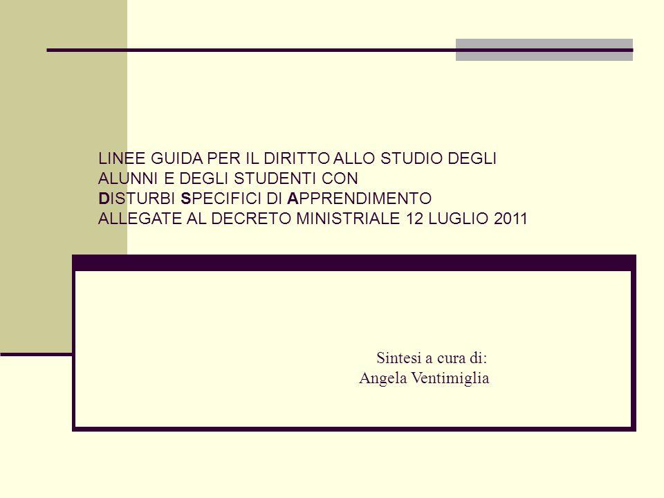 LINEE GUIDA PER IL DIRITTO ALLO STUDIO DEGLI ALUNNI E DEGLI STUDENTI CON DISTURBI SPECIFICI DI APPRENDIMENTO ALLEGATE AL DECRETO MINISTRIALE 12 LUGLIO 2011 Sintesi a cura di: Angela Ventimiglia