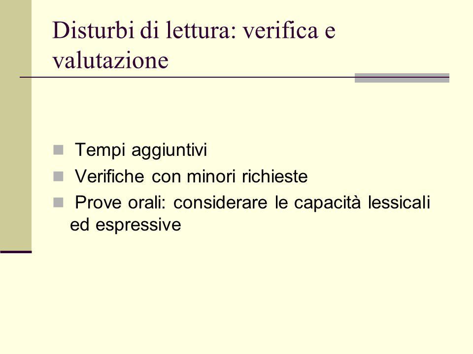 Disturbi di lettura: verifica e valutazione Tempi aggiuntivi Verifiche con minori richieste Prove orali: considerare le capacità lessicali ed espressive