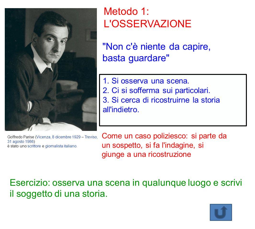 Metodo 1: L OSSERVAZIONE Non c è niente da capire, basta guardare Goffredo Parise (Vicenza, 8 dicembre 1929 – Treviso, 31 agosto 1986) è stato uno scrittore e giornalista italiano.
