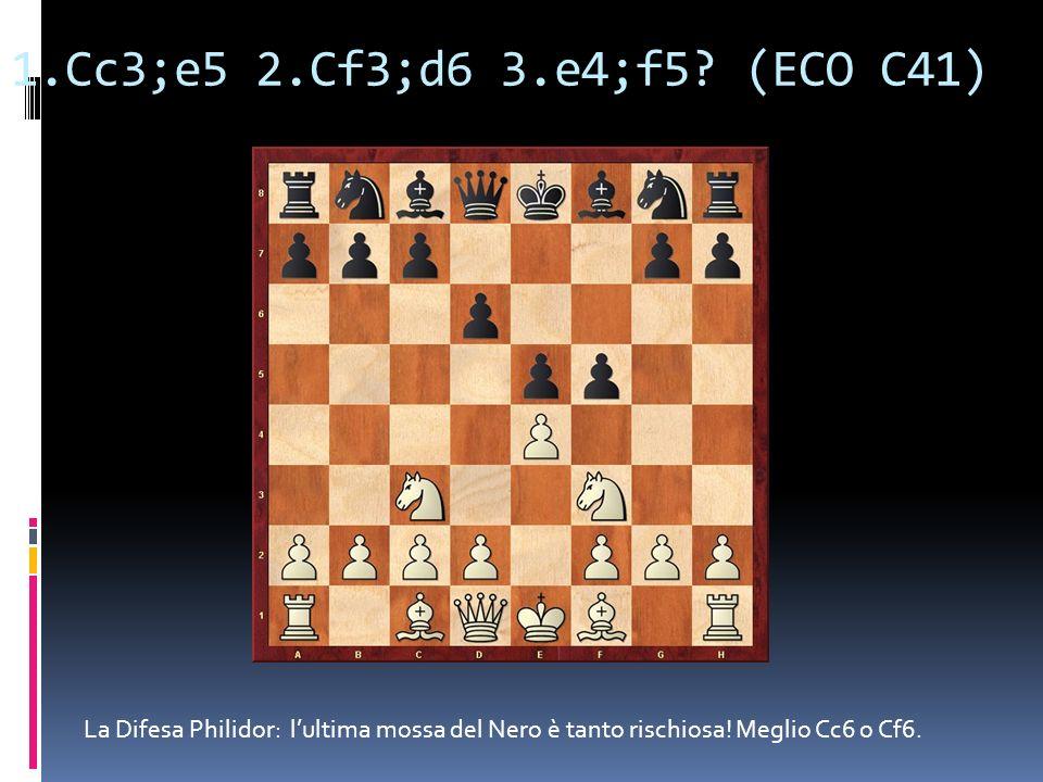 1.Cc3;e5 2.Cf3;d6 3.e4;f5? (ECO C41) La Difesa Philidor: lultima mossa del Nero è tanto rischiosa! Meglio Cc6 o Cf6.