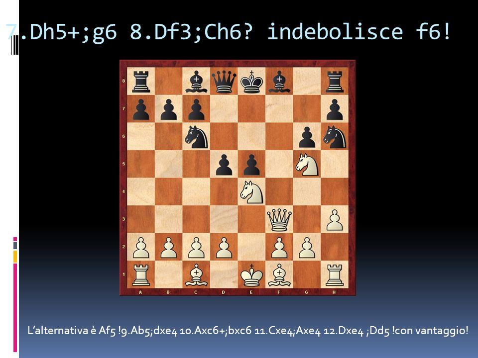 7.Dh5+;g6 8.Df3;Ch6? indebolisce f6! Lalternativa è Af5 !9.Ab5;dxe4 10.Axc6+;bxc6 11.Cxe4;Axe4 12.Dxe4 ;Dd5 !con vantaggio!