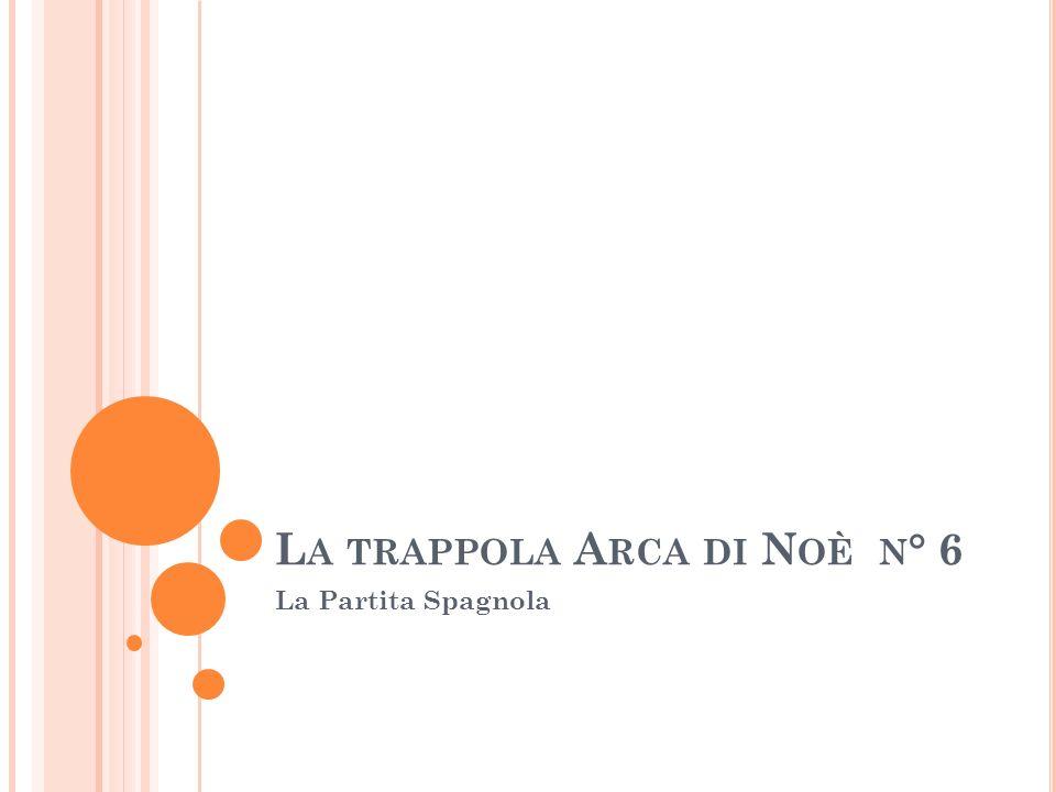 L A TRAPPOLA A RCA DI N OÈ N ° 6 La Partita Spagnola