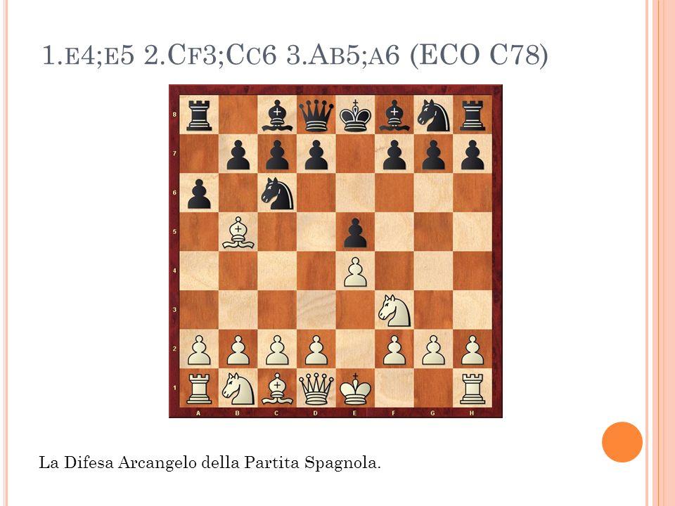 1. E 4; E 5 2.C F 3;C C 6 3.A B 5; A 6 (ECO C78) La Difesa Arcangelo della Partita Spagnola.