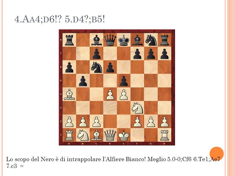 4.A A 4; D 6!? 5. D 4?; B 5! Lo scopo del Nero è di intrappolare lAlfiere Bianco! Meglio 5.0-0;Cf6 6.Te1;Ae7 7.c3 =