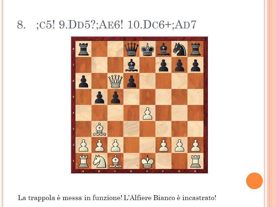 8. ; C 5! 9.D D 5?;A E 6! 10.D C 6+;A D 7 La trappola è messa in funzione! LAlfiere Bianco è incastrato!