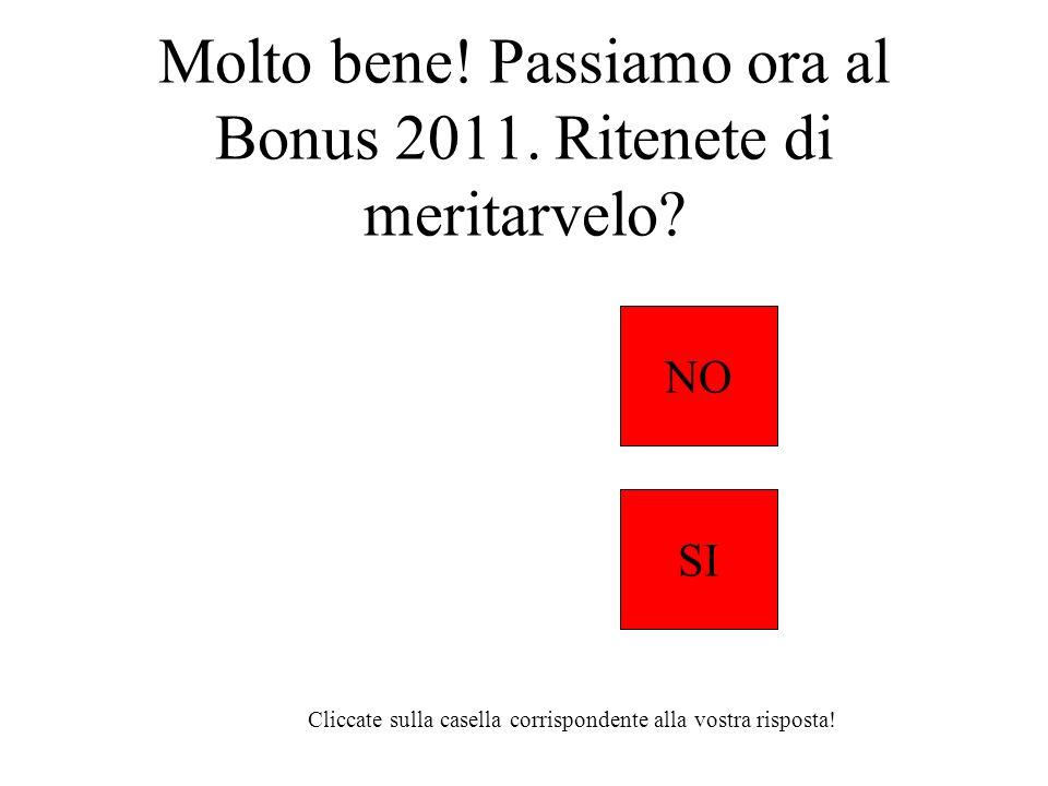 Molto bene! Passiamo ora al Bonus 2011. Ritenete di meritarvelo? NO SI Cliccate sulla casella corrispondente alla vostra risposta!