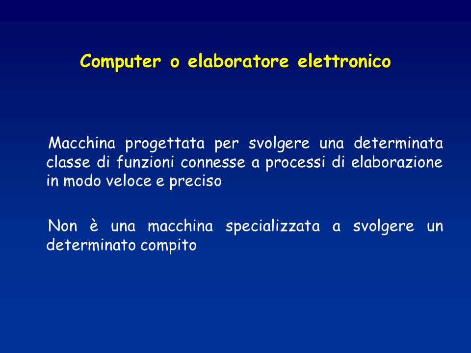 Computer o elaboratore elettronico Macchina progettata per svolgere una determinata classe di funzioni connesse a processi di elaborazione in modo veloce e preciso Non è una macchina specializzata a svolgere un determinato compito