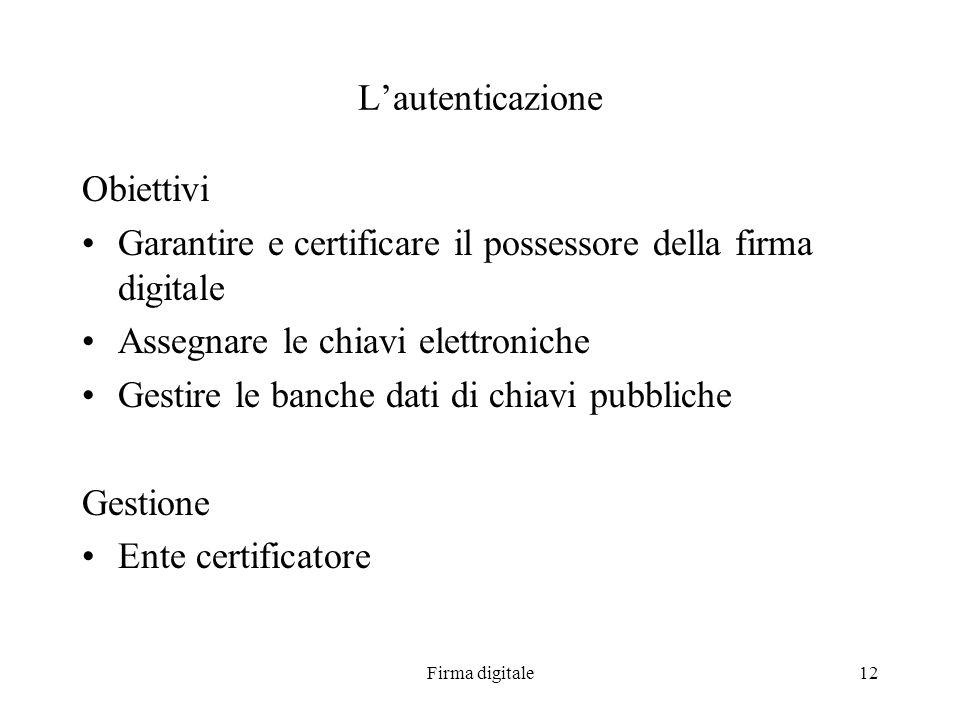 Firma digitale12 Lautenticazione Obiettivi Garantire e certificare il possessore della firma digitale Assegnare le chiavi elettroniche Gestire le banc