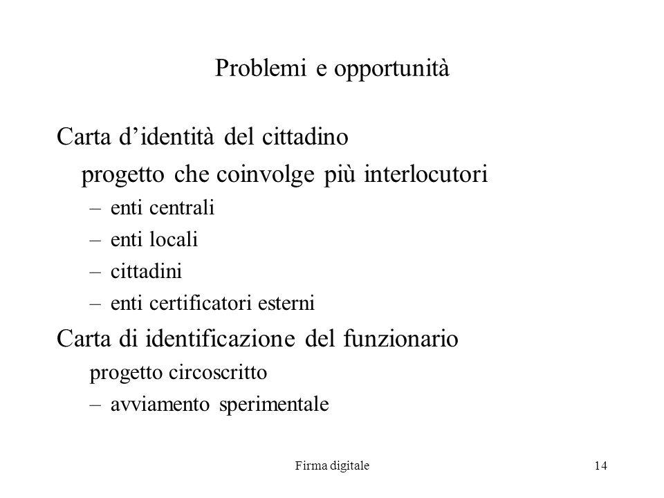 Firma digitale14 Problemi e opportunità Carta didentità del cittadino progetto che coinvolge più interlocutori –enti centrali –enti locali –cittadini