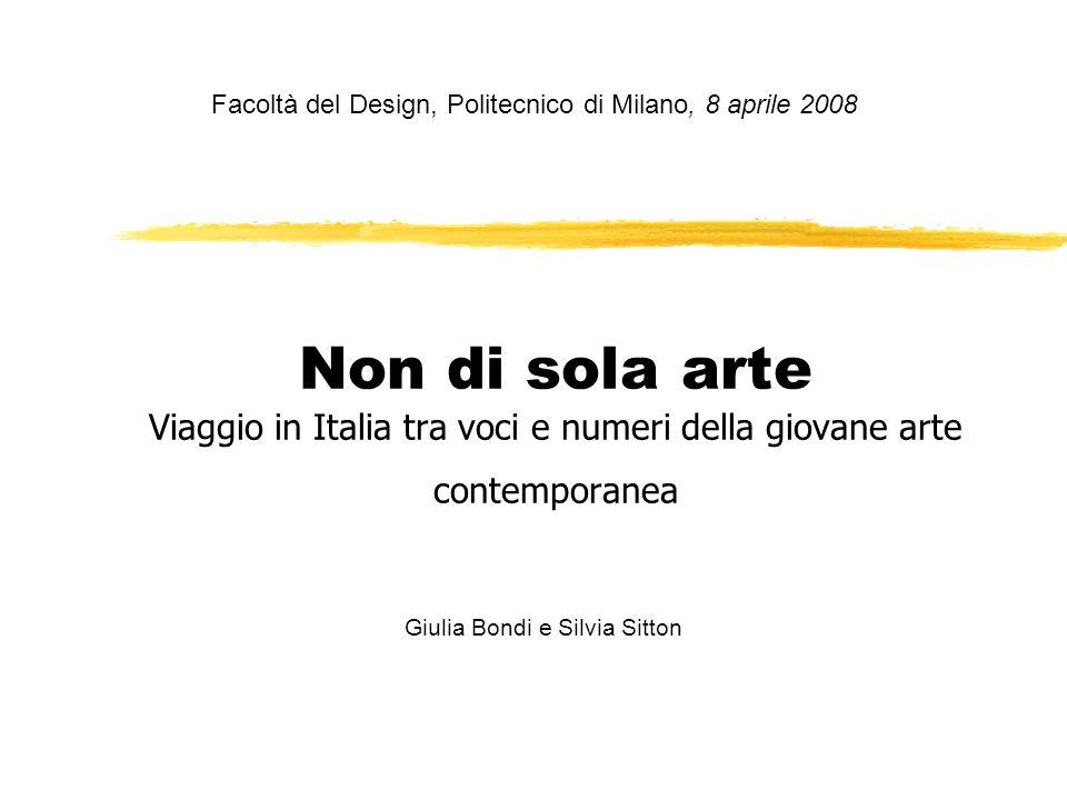 Non di sola arte Viaggio in Italia tra voci e numeri della giovane arte contemporanea Facoltà del Design, Politecnico di Milano, 8 aprile 2008 Giulia Bondi e Silvia Sitton