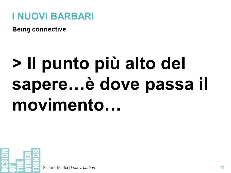 Stefano Maffei   I nuovi barbari 24 I NUOVI BARBARI Being connective > Il punto più alto del sapere…è dove passa il movimento…