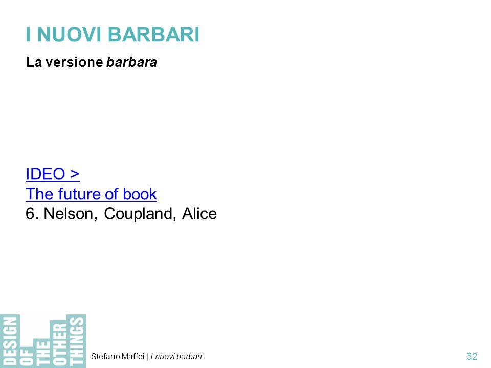 Stefano Maffei | I nuovi barbari 32 I NUOVI BARBARI La versione barbara IDEO > The future of book 6. Nelson, Coupland, Alice