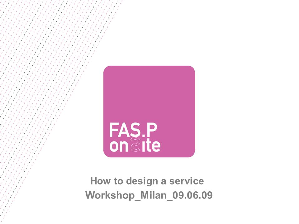 FASP ON SITE | 9 GIUGNO 2009 NECESSITY Definition of needs that the service meets and definition of intervention area.