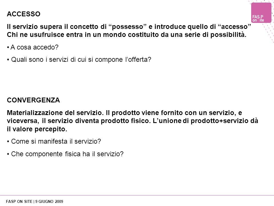 FASP ON SITE | 9 GIUGNO 2009 CONVERGENZA Materializzazione del servizio. Il prodotto viene fornito con un servizio, e viceversa, il servizio diventa p