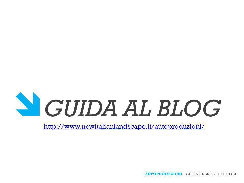AUTOPRODUZIONI | GUIDA AL BLOG| 10.10.2012 GUIDA AL BLOG http://www.newitalianlandscape.it/autoproduzioni/