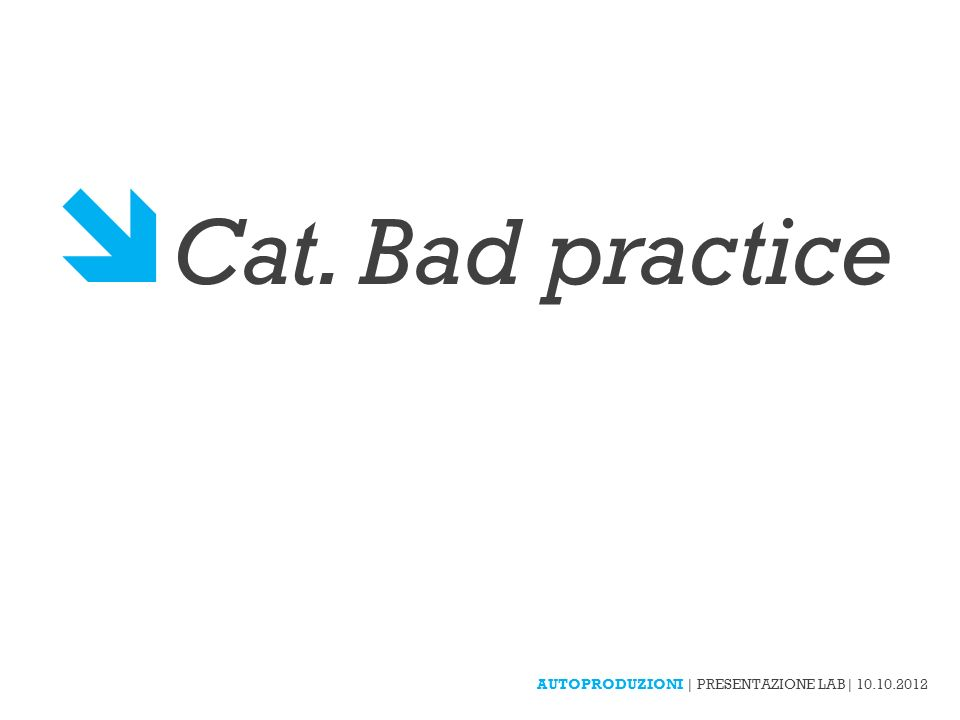 Cat. Bad practice AUTOPRODUZIONI | PRESENTAZIONE LAB| 10.10.2012