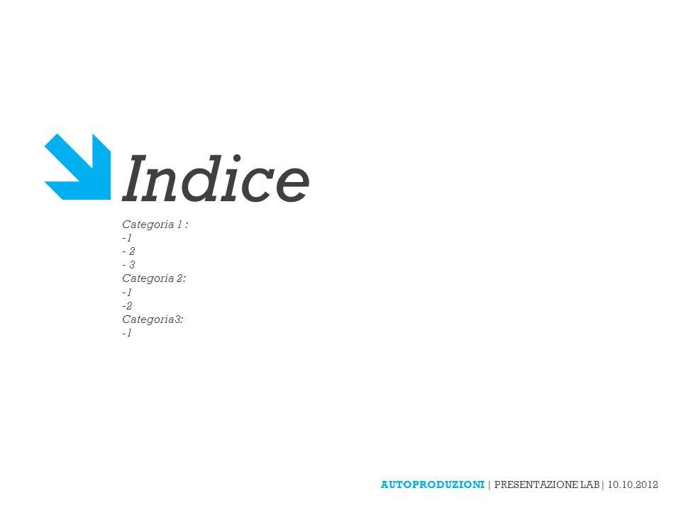 AUTOPRODUZIONI | PRESENTAZIONE LAB| 10.10.2012 Indice Categoria 1 : - 2 - 3 Categoria 2: -2 Categoria3: