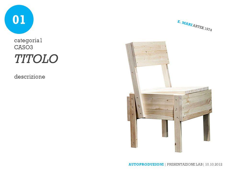 categoria1 CASO3 TITOLO descrizione E. MARI ARTEK 1974 AUTOPRODUZIONI | PRESENTAZIONE LAB| 10.10.2012 01