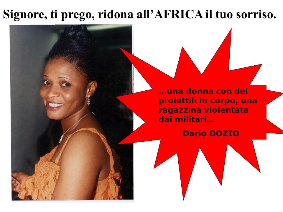 …una donna con dei proiettili in corpo, una ragazzina violentata dai militari… Dario DOZIO Signore, ti prego, ridona allAFRICA il tuo sorriso.