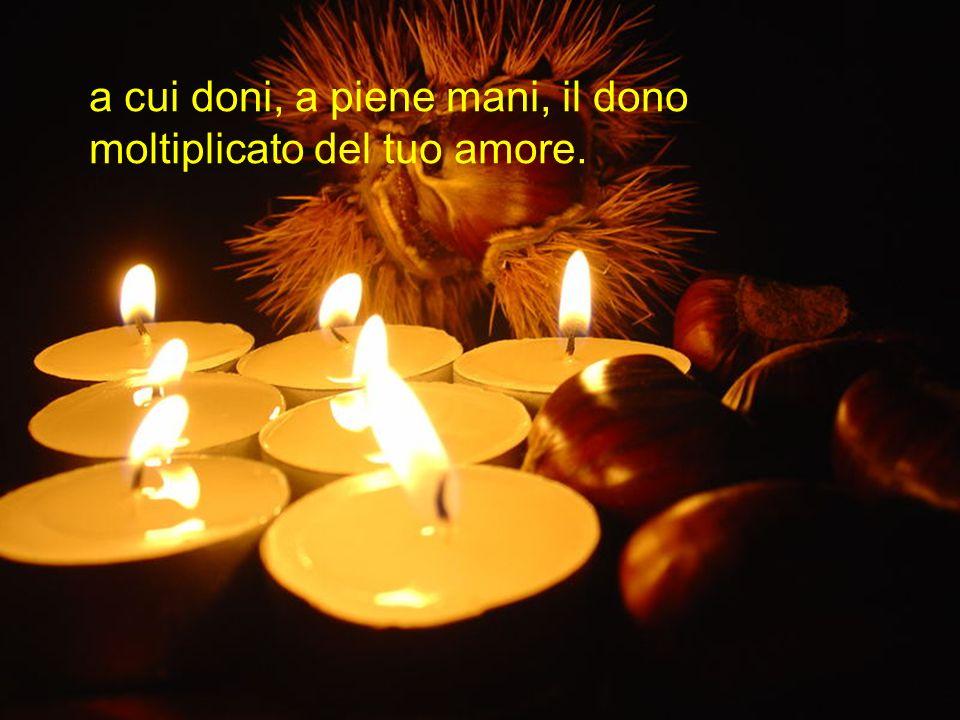 a cui doni, a piene mani, il dono moltiplicato del tuo amore.