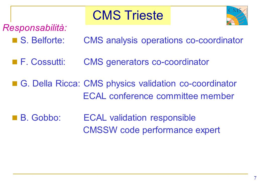 7 CMS Trieste S. Belforte:CMS analysis operations co-coordinator F. Cossutti:CMS generators co-coordinator G. Della Ricca:CMS physics validation co-co