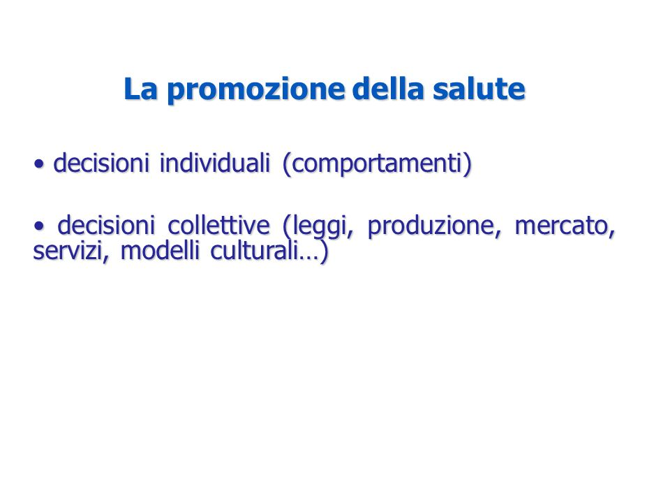 La promozione della salute decisioni individuali (comportamenti) decisioni individuali (comportamenti) decisioni collettive (leggi, produzione, mercato, servizi, modelli culturali…) decisioni collettive (leggi, produzione, mercato, servizi, modelli culturali…)