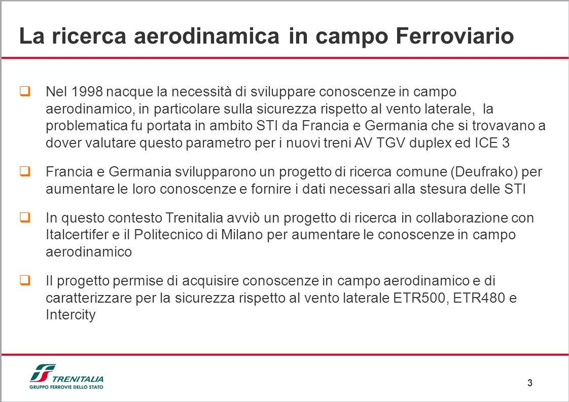 3 La ricerca aerodinamica in campo Ferroviario Nel 1998 nacque la necessità di sviluppare conoscenze in campo aerodinamico, in particolare sulla sicurezza rispetto al vento laterale, la problematica fu portata in ambito STI da Francia e Germania che si trovavano a dover valutare questo parametro per i nuovi treni AV TGV duplex ed ICE 3 Francia e Germania svilupparono un progetto di ricerca comune (Deufrako) per aumentare le loro conoscenze e fornire i dati necessari alla stesura delle STI In questo contesto Trenitalia avviò un progetto di ricerca in collaborazione con Italcertifer e il Politecnico di Milano per aumentare le conoscenze in campo aerodinamico Il progetto permise di acquisire conoscenze in campo aerodinamico e di caratterizzare per la sicurezza rispetto al vento laterale ETR500, ETR480 e Intercity