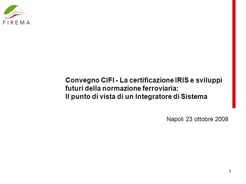 1 Convegno CIFI - La certificazione IRIS e sviluppi futuri della normazione ferroviaria: Il punto di vista di un Integratore di Sistema Napoli 23 ottobre 2008