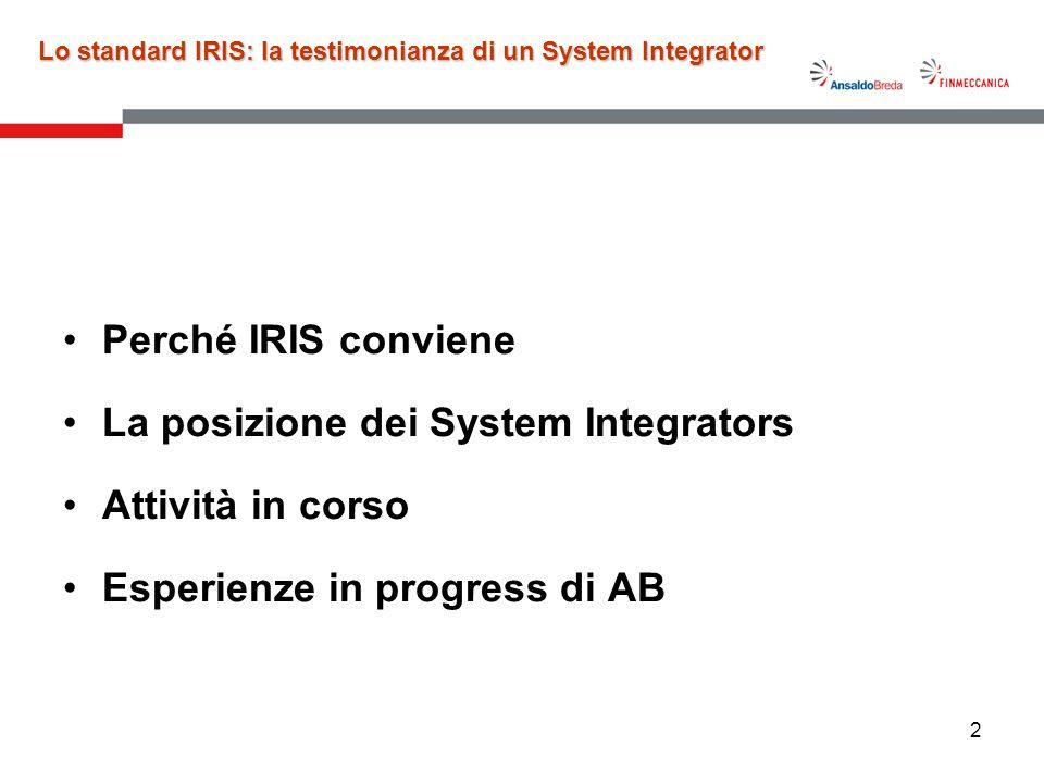 3 Perché IRIS conviene a noi –IRIS è uno standard Ritagliato sulle necessità del Settore Ferroviario, sulla base dellesperienza dei System Integrators e delle richieste di miglioramento degli Operatori –IRIS garantisce lomogeneità del processo di valutazione –IRIS consente di valutare il miglioramento delle prestazioni dei fornitori –IRIS consente leliminazione degli Audit di Sistema di Gestione per la Qualità, da parte dei quattro System Integrators –IRIS garantisce la rigorosa scelta degli organismi di certificazione (Certification Bodies), approvati da UNIFE Lo standard IRIS: la testimonianza di un System Integrator