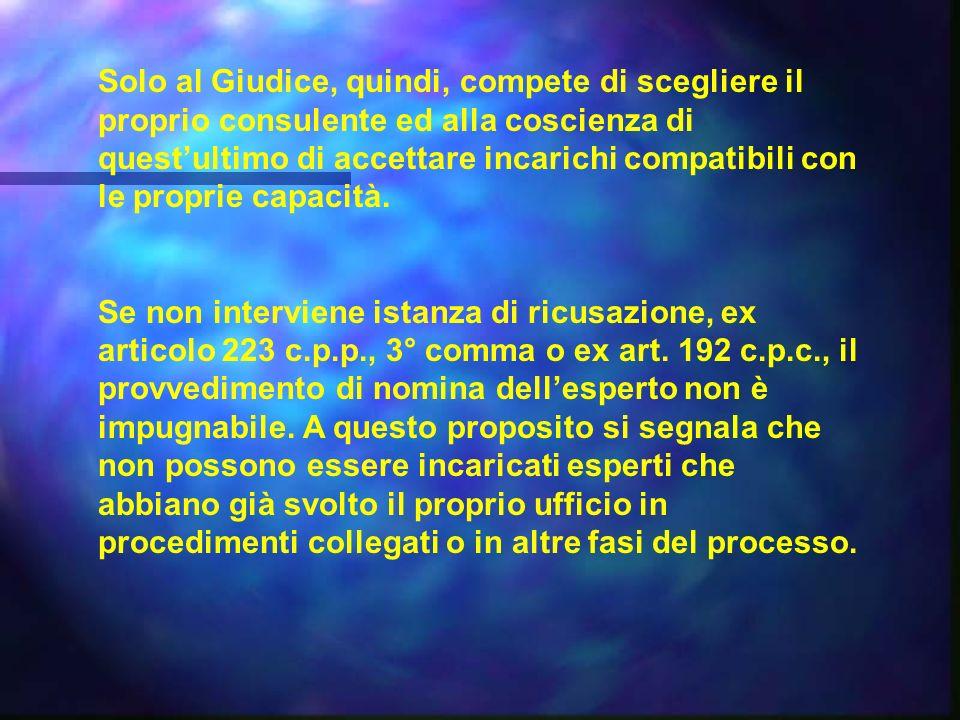 Solo al Giudice, quindi, compete di scegliere il proprio consulente ed alla coscienza di questultimo di accettare incarichi compatibili con le proprie capacità.