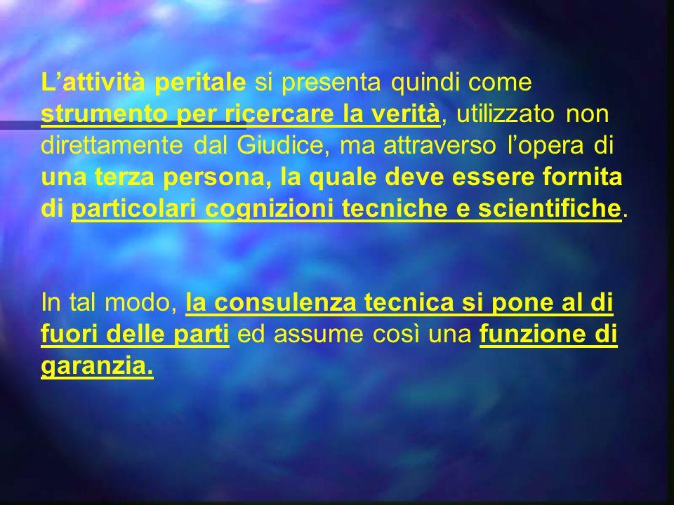 Lattività peritale si presenta quindi come strumento per ricercare la verità, utilizzato non direttamente dal Giudice, ma attraverso lopera di una terza persona, la quale deve essere fornita di particolari cognizioni tecniche e scientifiche.