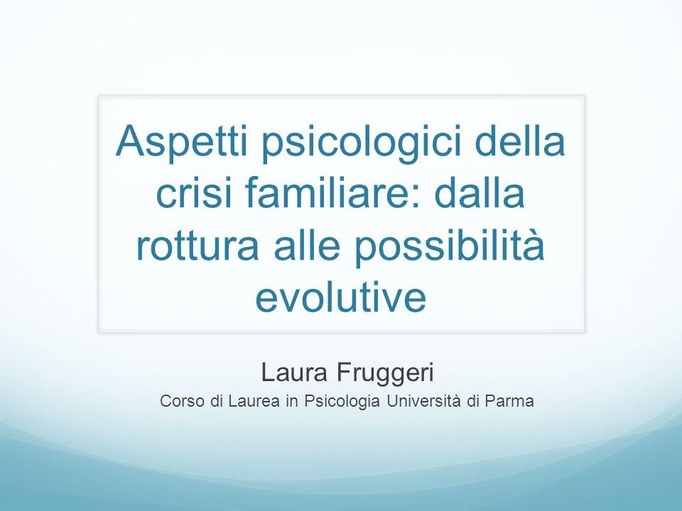 Aspetti psicologici della crisi familiare: dalla rottura alle possibilità evolutive Laura Fruggeri Corso di Laurea in Psicologia Università di Parma