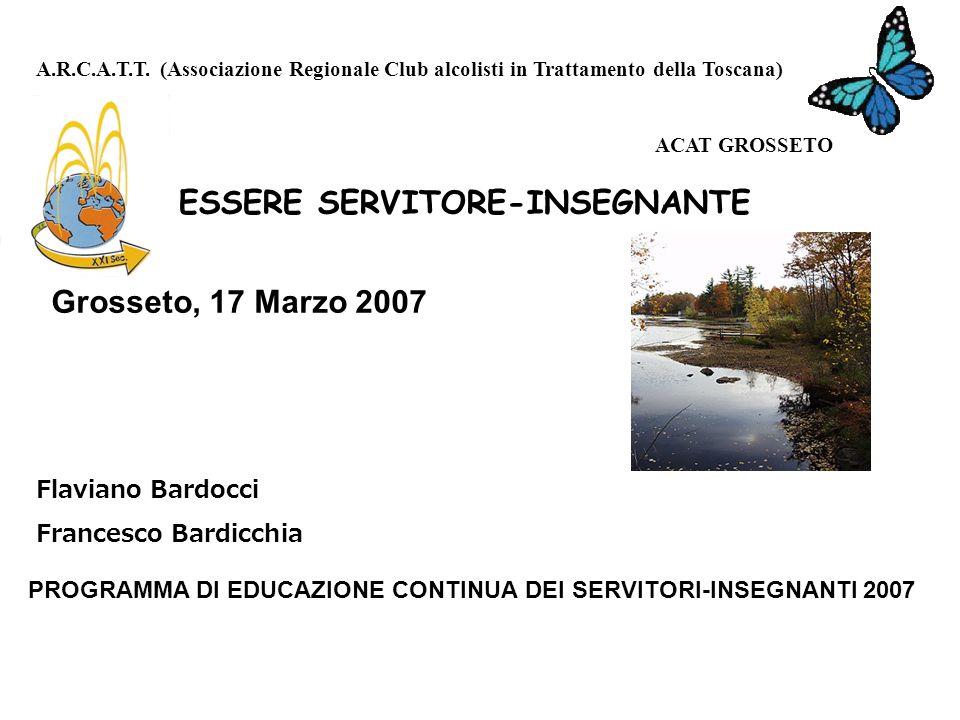 ESSERE SERVITORE-INSEGNANTE Grosseto, 17 Marzo 2007 Flaviano Bardocci Francesco Bardicchia PROGRAMMA DI EDUCAZIONE CONTINUA DEI SERVITORI-INSEGNANTI 2007 A.R.C.A.T.T.