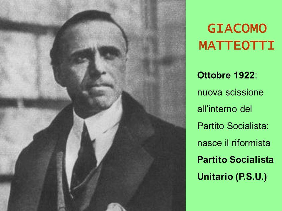 GIACOMO MATTEOTTI Ottobre 1922: nuova scissione allinterno del Partito Socialista: nasce il riformista Partito Socialista Unitario (P.S.U.)