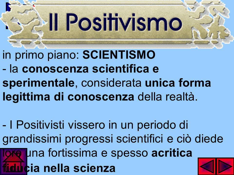 in primo piano: SCIENTISMO - la conoscenza scientifica e sperimentale, considerata unica forma legittima di conoscenza della realtà.