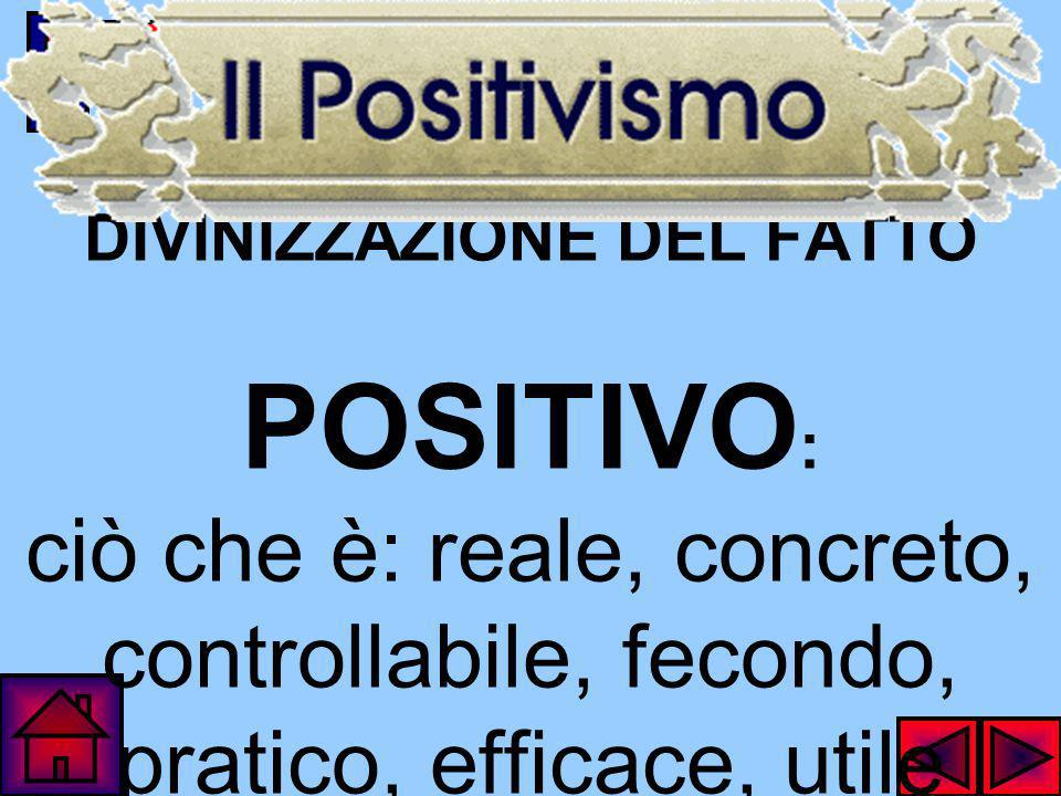 DIVINIZZAZIONE DEL FATTO POSITIVO : ciò che è: reale, concreto, controllabile, fecondo, pratico, efficace, utile
