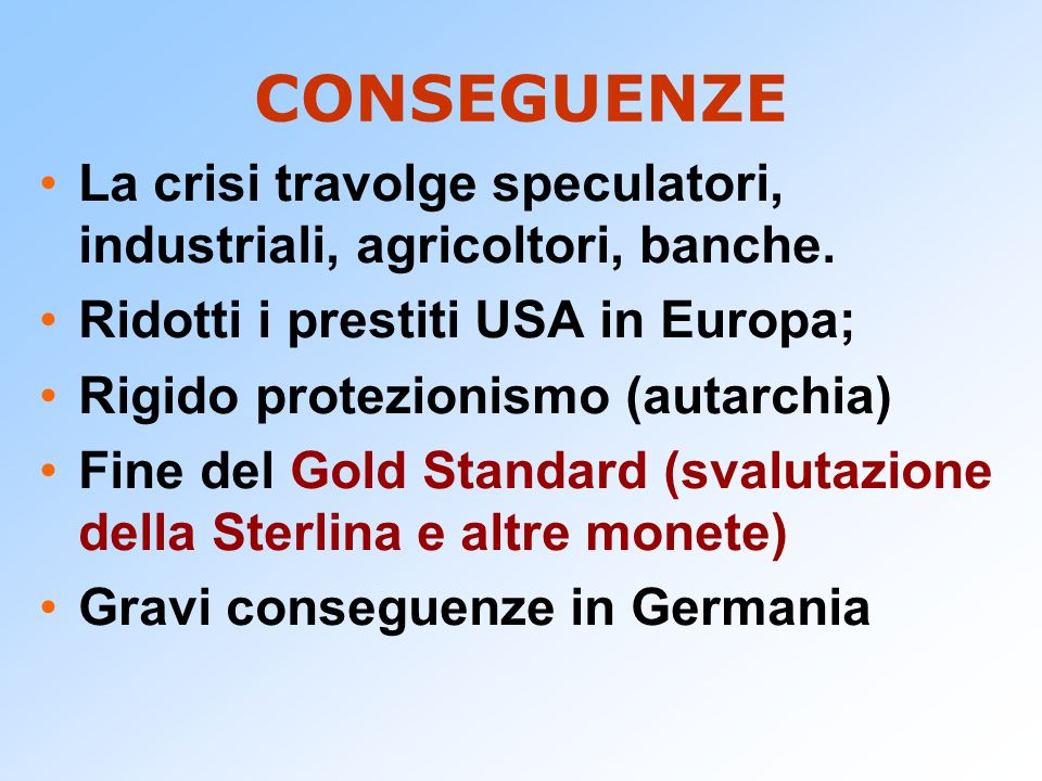 CONSEGUENZE La crisi travolge speculatori, industriali, agricoltori, banche. Ridotti i prestiti USA in Europa; Rigido protezionismo (autarchia) Fine d