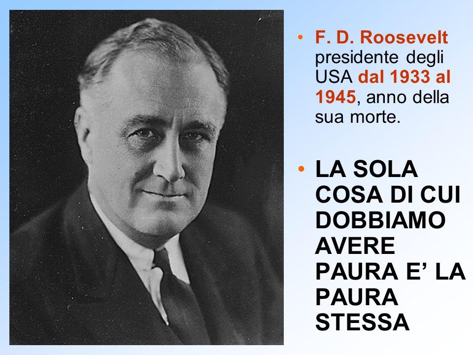 F. D. Roosevelt presidente degli USA dal 1933 al 1945, anno della sua morte. LA SOLA COSA DI CUI DOBBIAMO AVERE PAURA E LA PAURA STESSA